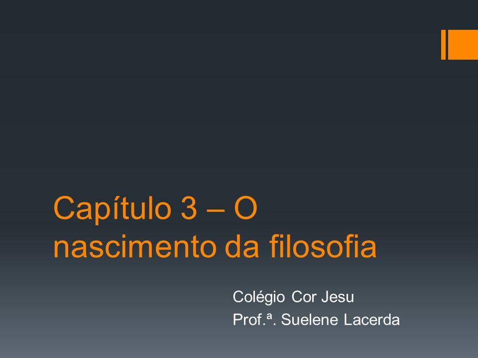 Capítulo 3 – O nascimento da filosofia Colégio Cor Jesu Prof.ª. Suelene Lacerda