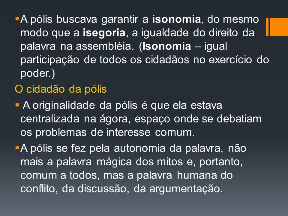 A pólis buscava garantir a isonomia, do mesmo modo que a isegoria, a igualdade do direito da palavra na assembléia. (Isonomia – igual participação de