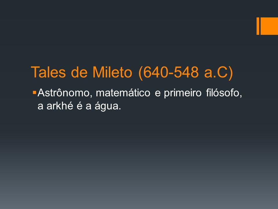 Tales de Mileto (640-548 a.C) Astrônomo, matemático e primeiro filósofo, a arkhé é a água.