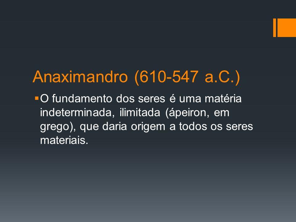 Anaximandro (610-547 a.C.) O fundamento dos seres é uma matéria indeterminada, ilimitada (ápeiron, em grego), que daria origem a todos os seres materi