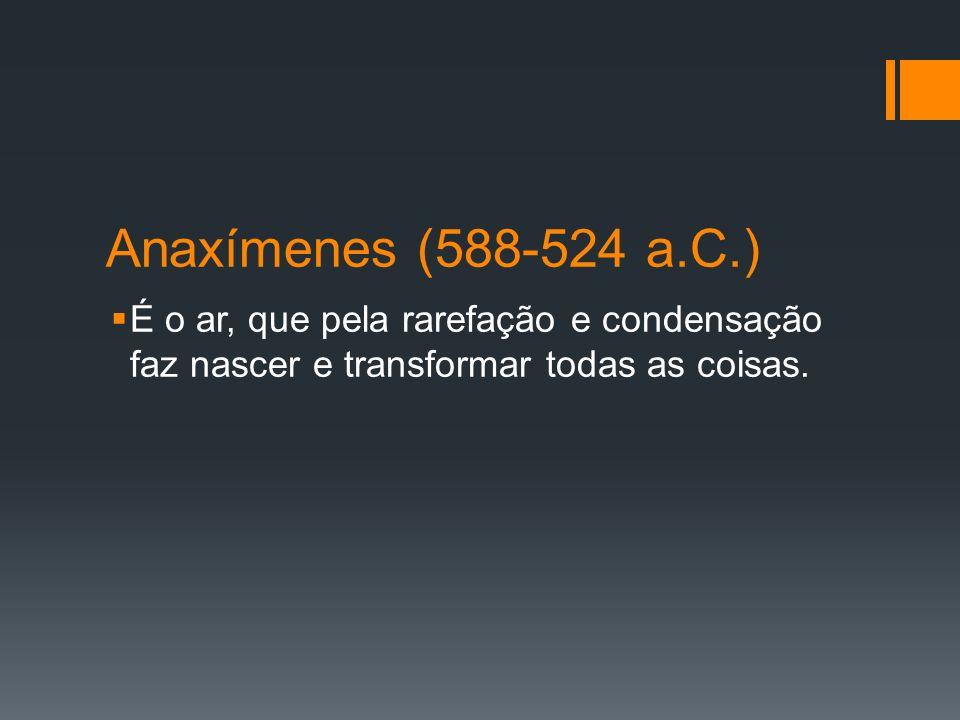 Anaxímenes (588-524 a.C.) É o ar, que pela rarefação e condensação faz nascer e transformar todas as coisas.