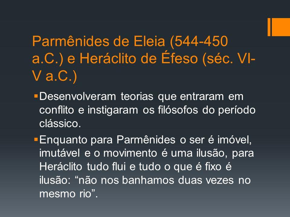Parmênides de Eleia (544-450 a.C.) e Heráclito de Éfeso (séc. VI- V a.C.) Desenvolveram teorias que entraram em conflito e instigaram os filósofos do