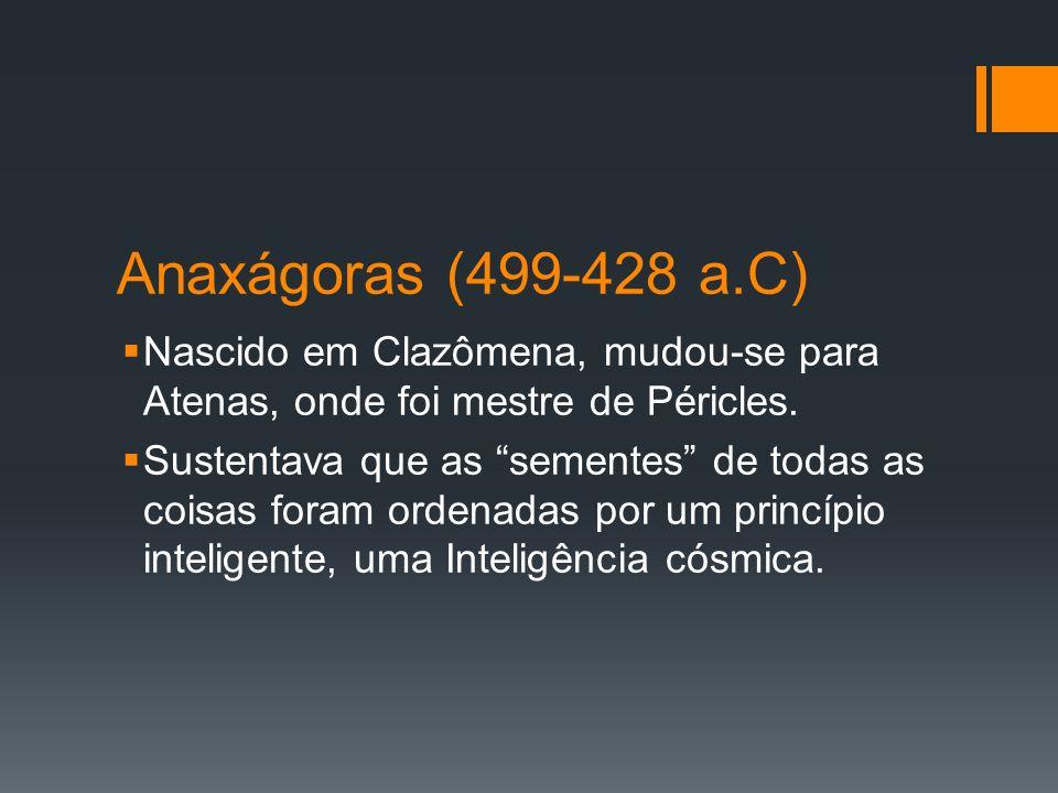 Anaxágoras (499-428 a.C) Nascido em Clazômena, mudou-se para Atenas, onde foi mestre de Péricles. Sustentava que as sementes de todas as coisas foram