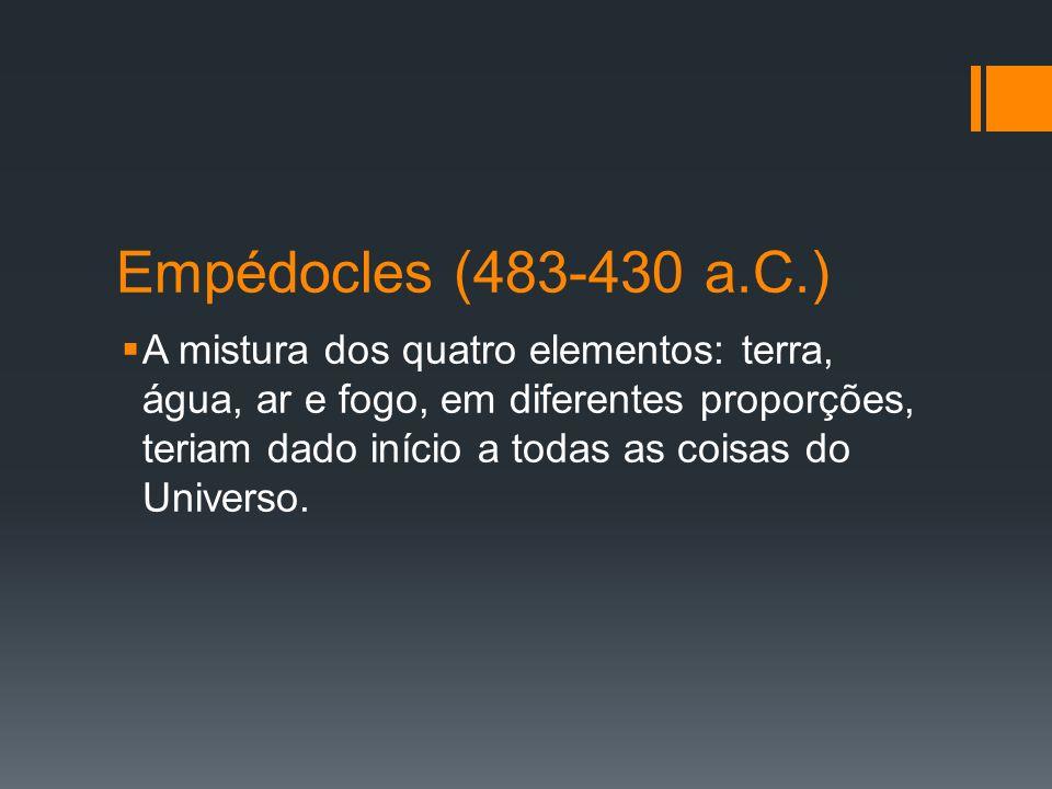 Empédocles (483-430 a.C.) A mistura dos quatro elementos: terra, água, ar e fogo, em diferentes proporções, teriam dado início a todas as coisas do Un
