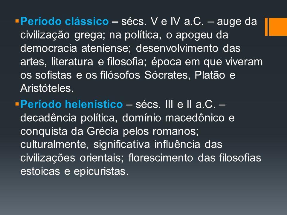 Período clássico – sécs. V e IV a.C. – auge da civilização grega; na política, o apogeu da democracia ateniense; desenvolvimento das artes, literatura
