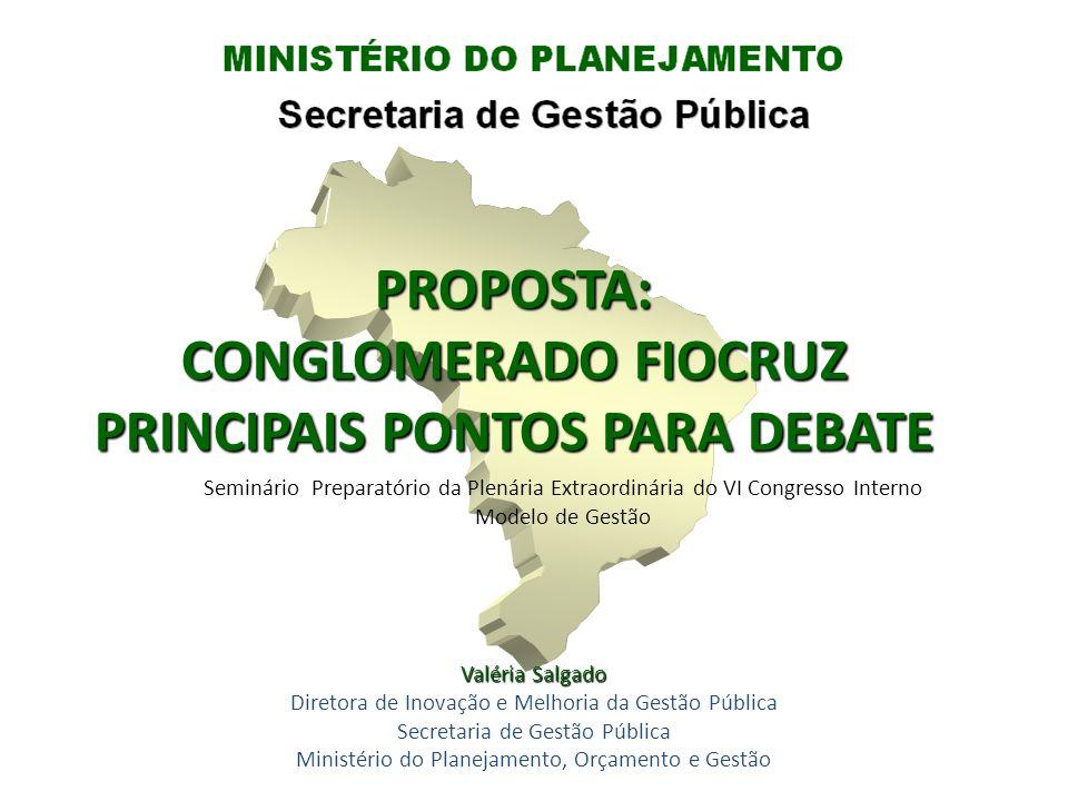 PROPOSTA: CONGLOMERADO FIOCRUZ PRINCIPAIS PONTOS PARA DEBATE Seminário Preparatório da Plenária Extraordinária do VI Congresso Interno Modelo de Gestã