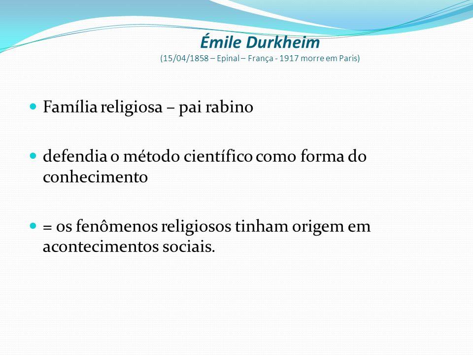 Émile Durkheim (15/04/1858 – Epinal – França - 1917 morre em Paris) Família religiosa – pai rabino defendia o método científico como forma do conhecim