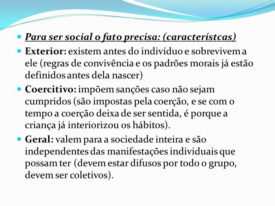 Para ser social o fato precisa: (característcas) Exterior: existem antes do indivíduo e sobrevivem a ele (regras de convivência e os padrões morais já