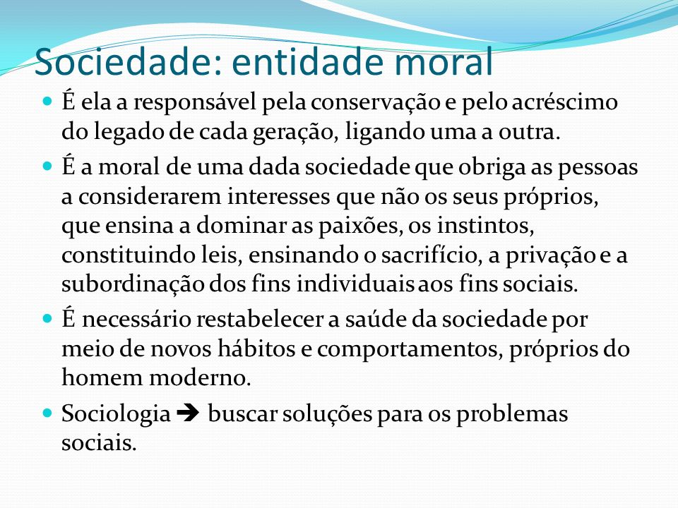 Sociedade: entidade moral É ela a responsável pela conservação e pelo acréscimo do legado de cada geração, ligando uma a outra. É a moral de uma dada