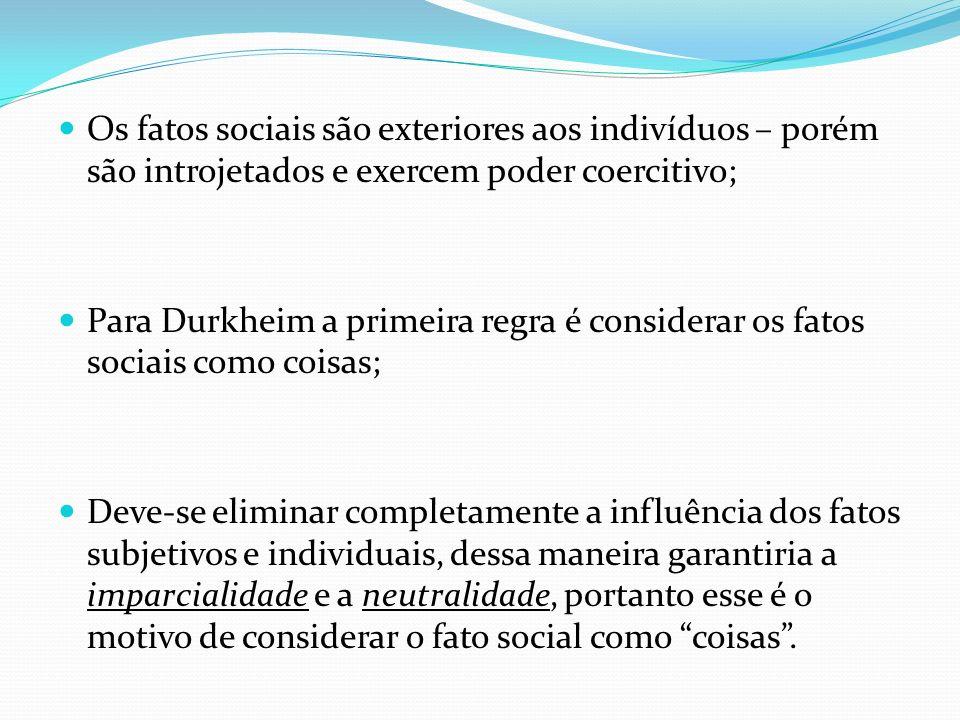 Os fatos sociais são exteriores aos indivíduos – porém são introjetados e exercem poder coercitivo; Para Durkheim a primeira regra é considerar os fat