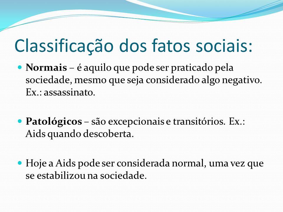 Classificação dos fatos sociais: Normais – é aquilo que pode ser praticado pela sociedade, mesmo que seja considerado algo negativo. Ex.: assassinato.