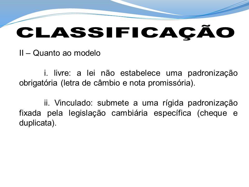 II – Quanto ao modelo i. livre: a lei não estabelece uma padronização obrigatória (letra de câmbio e nota promissória). ii. Vinculado: submete a uma r