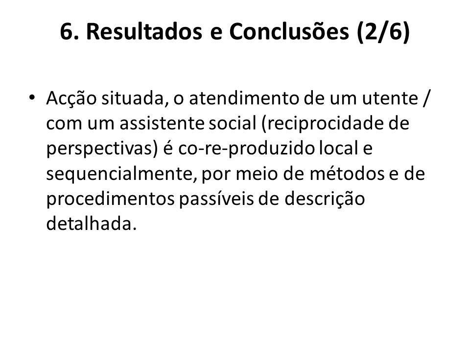 6. Resultados e Conclusões (2/6) Acção situada, o atendimento de um utente / com um assistente social (reciprocidade de perspectivas) é co-re-produzid