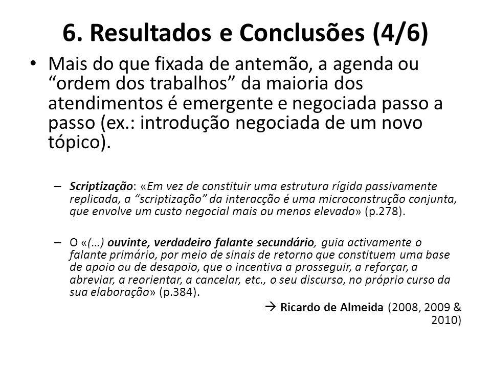 6. Resultados e Conclusões (4/6) Mais do que fixada de antemão, a agenda ou ordem dos trabalhos da maioria dos atendimentos é emergente e negociada pa