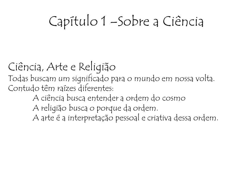 Capítulo 1 –Sobre a Ciência Ciência, Arte e Religião Todas buscam um significado para o mundo em nossa volta. Contudo têm raízes diferentes: A ciência