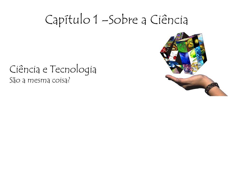 Capítulo 1 –Sobre a Ciência Ciência e Tecnologia São a mesma coisa?
