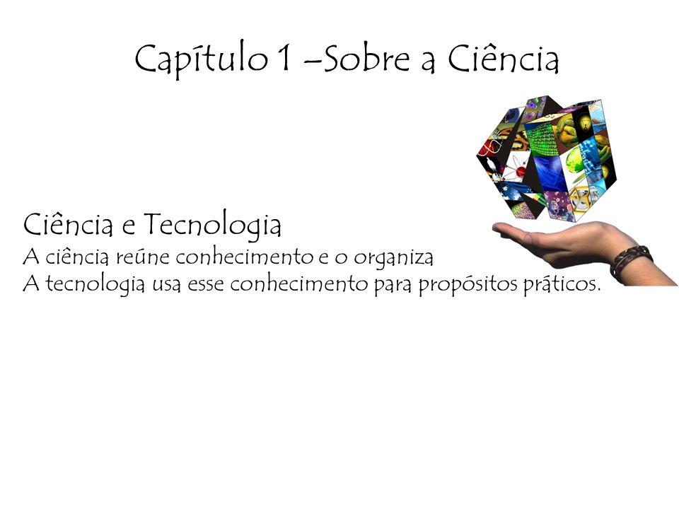 Capítulo 1 –Sobre a Ciência Ciência e Tecnologia A ciência reúne conhecimento e o organiza A tecnologia usa esse conhecimento para propósitos práticos.