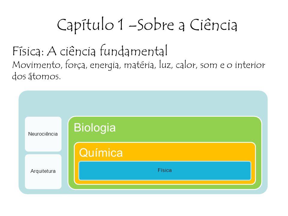 Capítulo 1 –Sobre a Ciência Física: A ciência fundamental Movimento, força, energia, matéria, luz, calor, som e o interior dos átomos.
