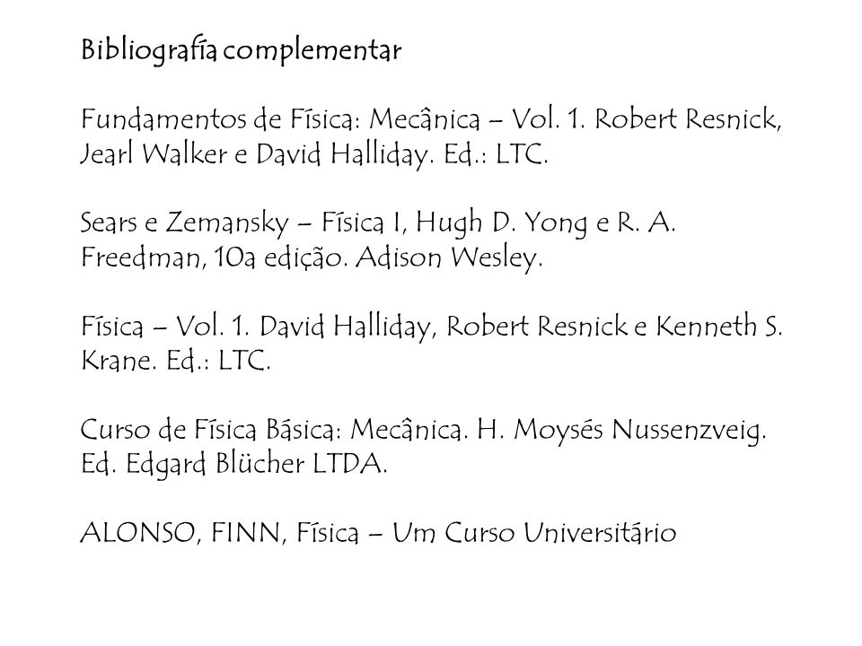 Bibliografía complementar Fundamentos de Física: Mecânica – Vol. 1. Robert Resnick, Jearl Walker e David Halliday. Ed.: LTC. Sears e Zemansky – Física