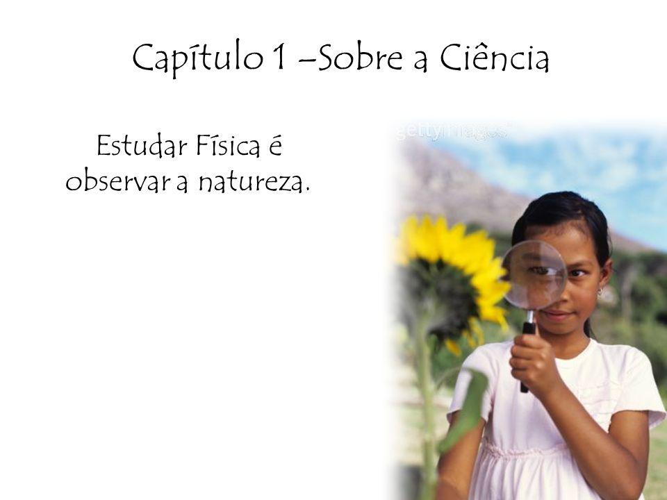 Capítulo 1 –Sobre a Ciência Estudar Física é observar a natureza.