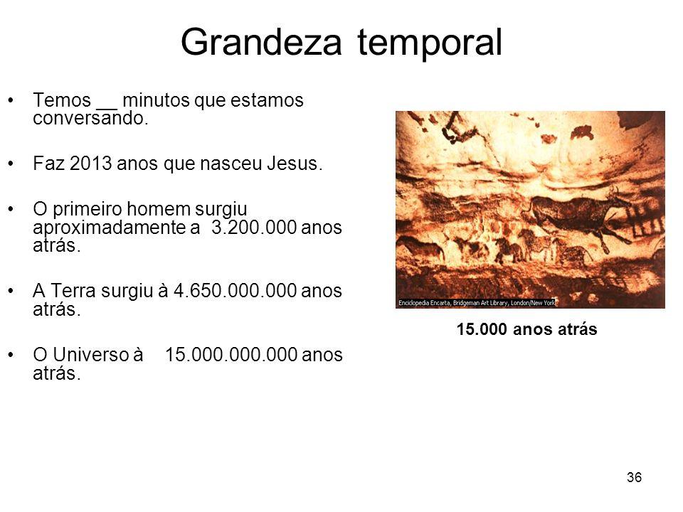 36 Grandeza temporal Temos __ minutos que estamos conversando. Faz 2013 anos que nasceu Jesus. O primeiro homem surgiu aproximadamente a 3.200.000 ano