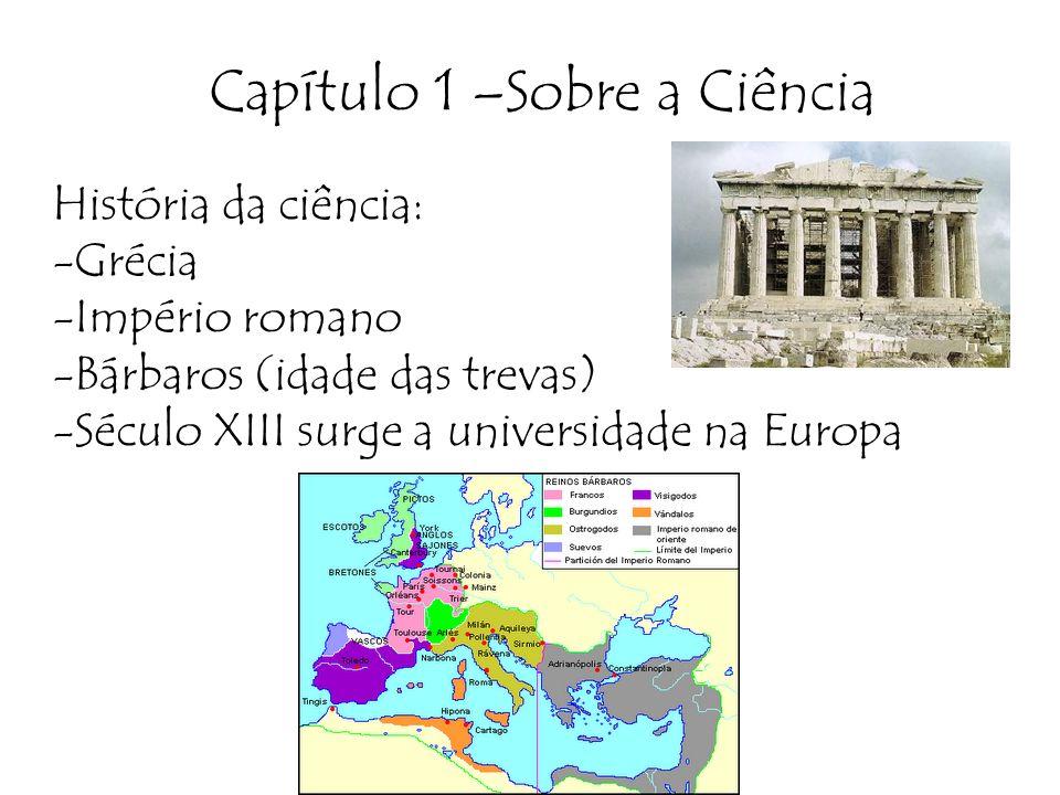 Capítulo 1 –Sobre a Ciência História da ciência: -Grécia -Império romano -Bárbaros (idade das trevas) -Século XIII surge a universidade na Europa