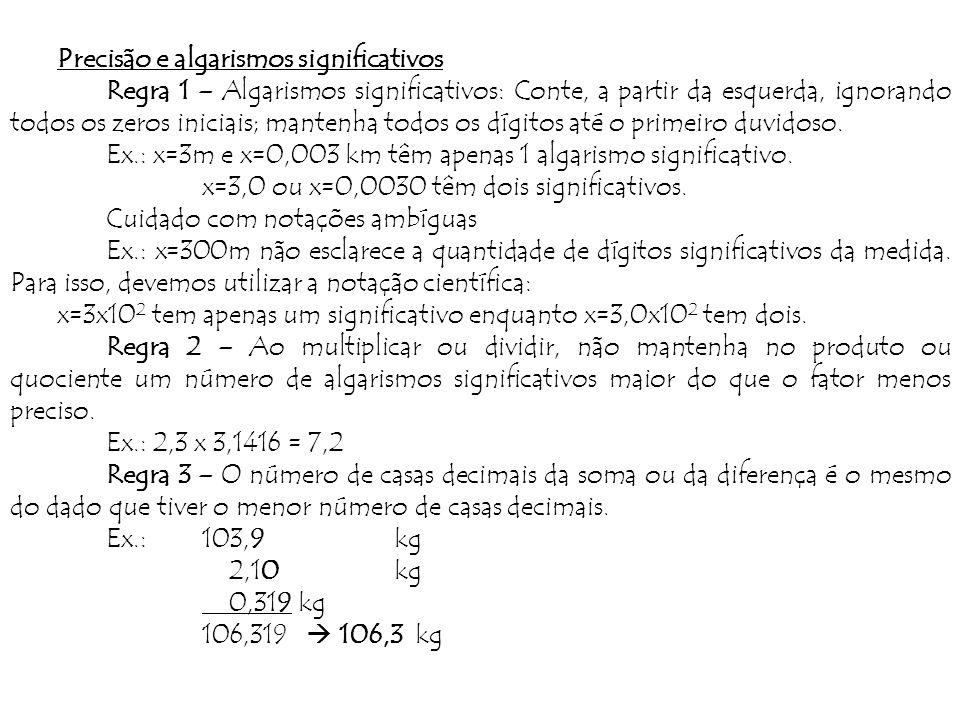 Precisão e algarismos significativos Regra 1 – Algarismos significativos: Conte, a partir da esquerda, ignorando todos os zeros iniciais; mantenha todos os dígitos até o primeiro duvidoso.
