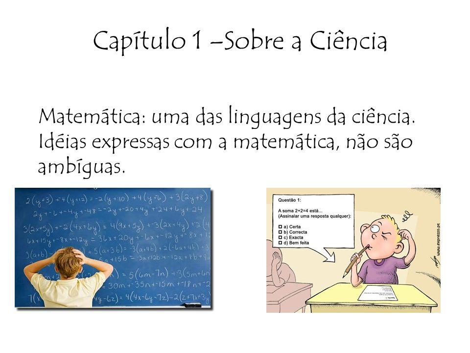 Capítulo 1 –Sobre a Ciência Matemática: uma das linguagens da ciência. Idéias expressas com a matemática, não são ambíguas.