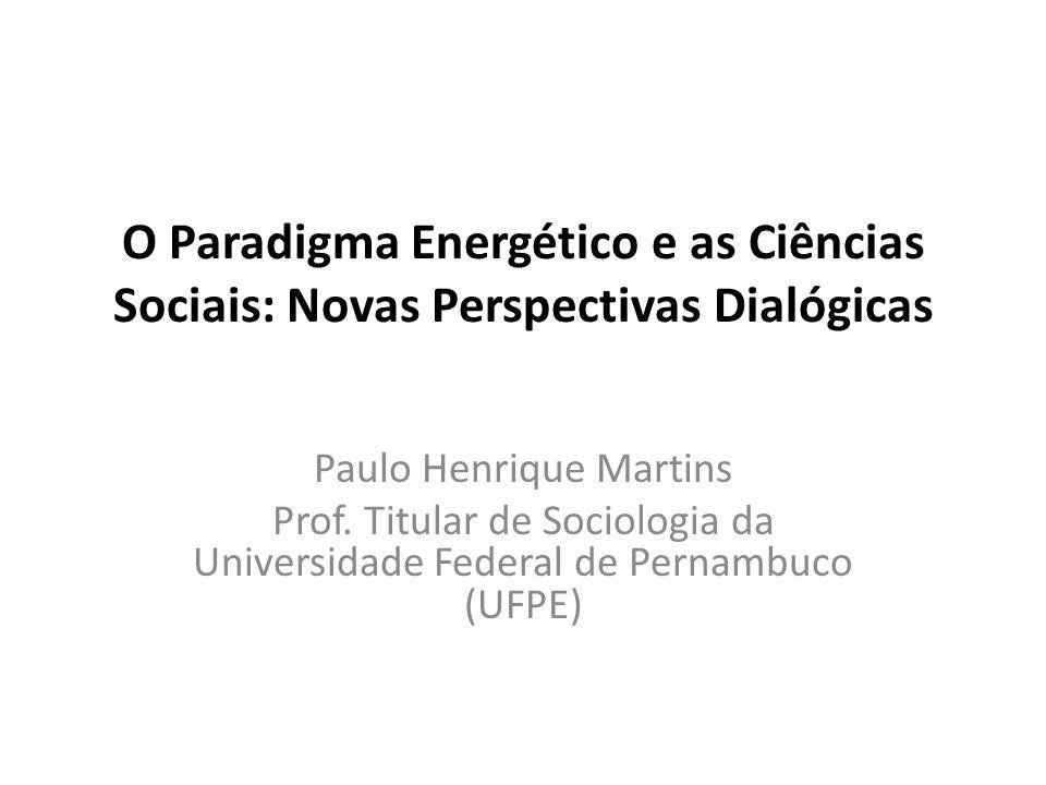O Paradigma Energético e as Ciências Sociais: Novas Perspectivas Dialógicas Paulo Henrique Martins Prof. Titular de Sociologia da Universidade Federal