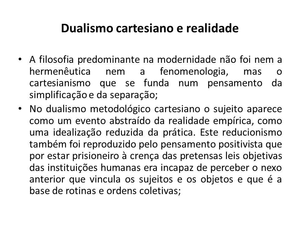 Dualismo cartesiano e realidade A filosofia predominante na modernidade não foi nem a hermenêutica nem a fenomenologia, mas o cartesianismo que se funda num pensamento da simplificação e da separação; No dualismo metodológico cartesiano o sujeito aparece como um evento abstraído da realidade empírica, como uma idealização reduzida da prática.