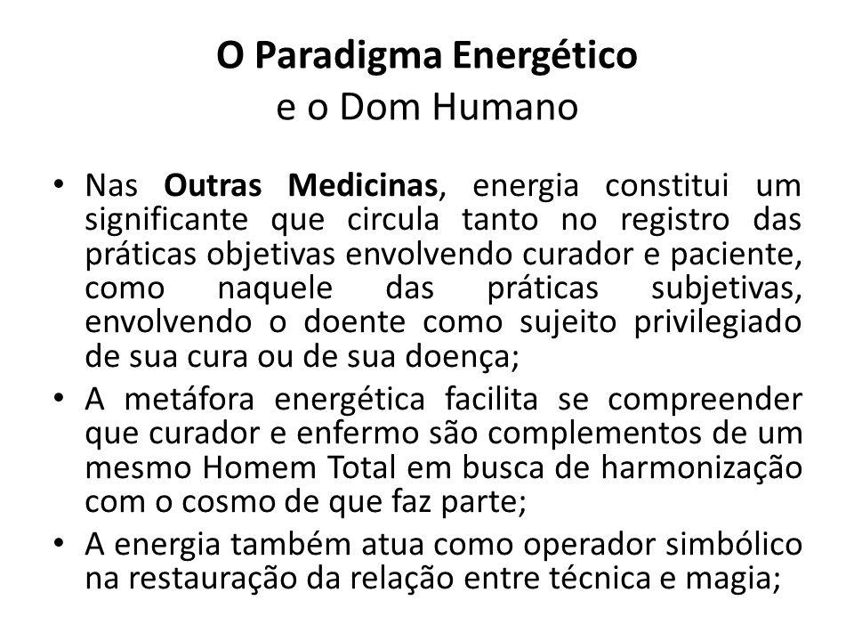 O Paradigma Energético e o Dom Humano Nas Outras Medicinas, energia constitui um significante que circula tanto no registro das práticas objetivas envolvendo curador e paciente, como naquele das práticas subjetivas, envolvendo o doente como sujeito privilegiado de sua cura ou de sua doença; A metáfora energética facilita se compreender que curador e enfermo são complementos de um mesmo Homem Total em busca de harmonização com o cosmo de que faz parte; A energia também atua como operador simbólico na restauração da relação entre técnica e magia;
