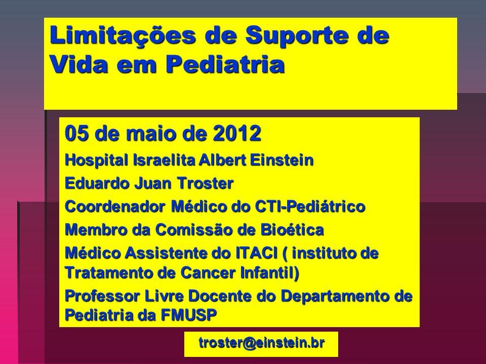 Limitações de Suporte de Vida em Pediatria 05 de maio de 2012 Hospital Israelita Albert Einstein Eduardo Juan Troster Coordenador Médico do CTI-Pediát