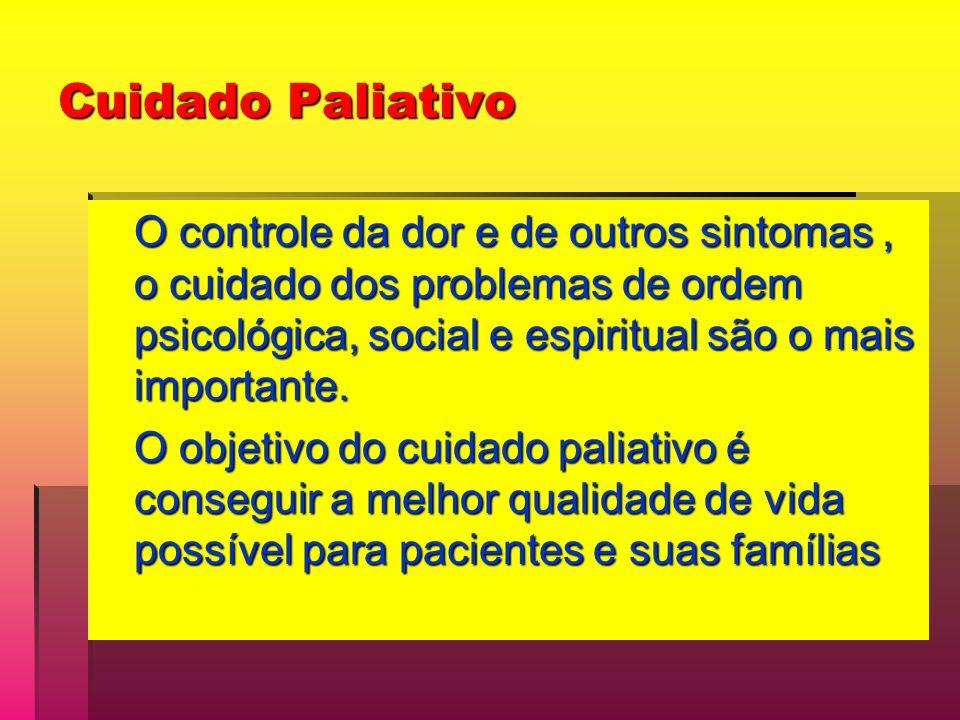 Cuidado Paliativo O controle da dor e de outros sintomas, o cuidado dos problemas de ordem psicológica, social e espiritual são o mais importante. O o