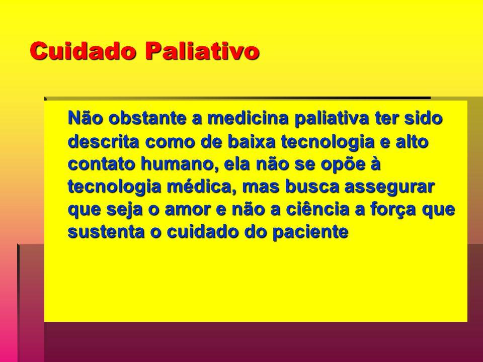 Cuidado Paliativo Não obstante a medicina paliativa ter sido descrita como de baixa tecnologia e alto contato humano, ela não se opõe à tecnologia médica, mas busca assegurar que seja o amor e não a ciência a força que sustenta o cuidado do paciente