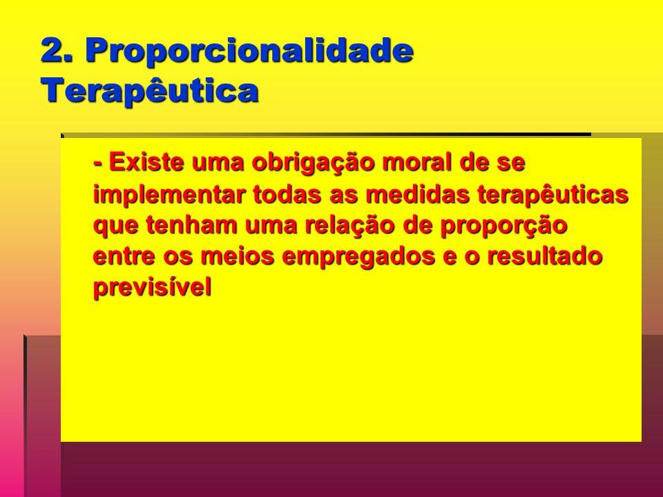 2. Proporcionalidade Terapêutica - Existe uma obrigação moral de se implementar todas as medidas terapêuticas que tenham uma relação de proporção entr