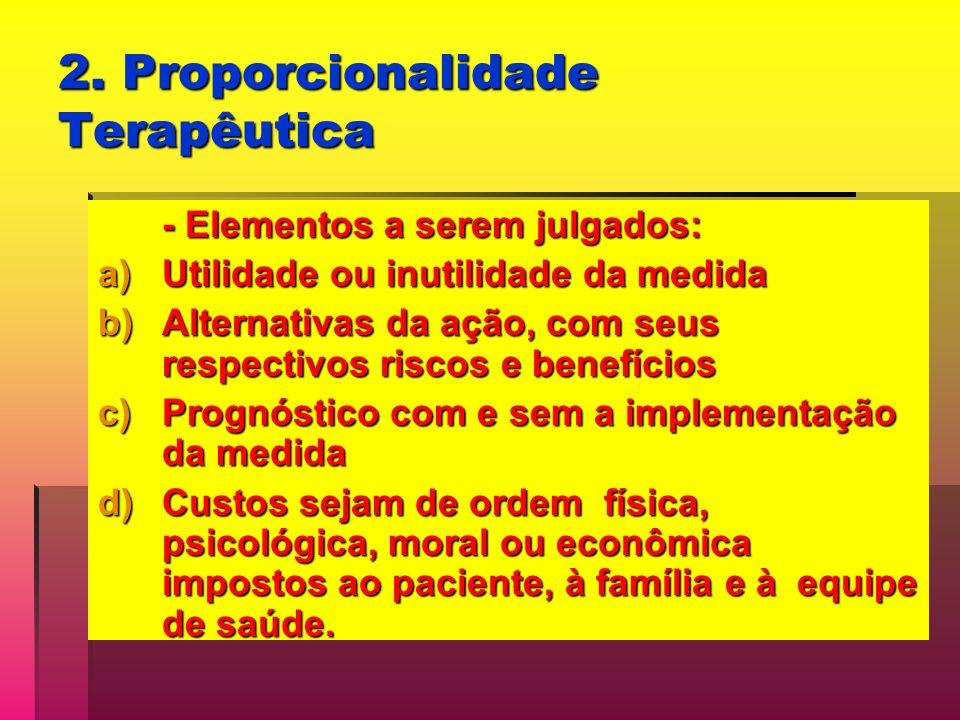 2. Proporcionalidade Terapêutica - Elementos a serem julgados: a)Utilidade ou inutilidade da medida b)Alternativas da ação, com seus respectivos risco