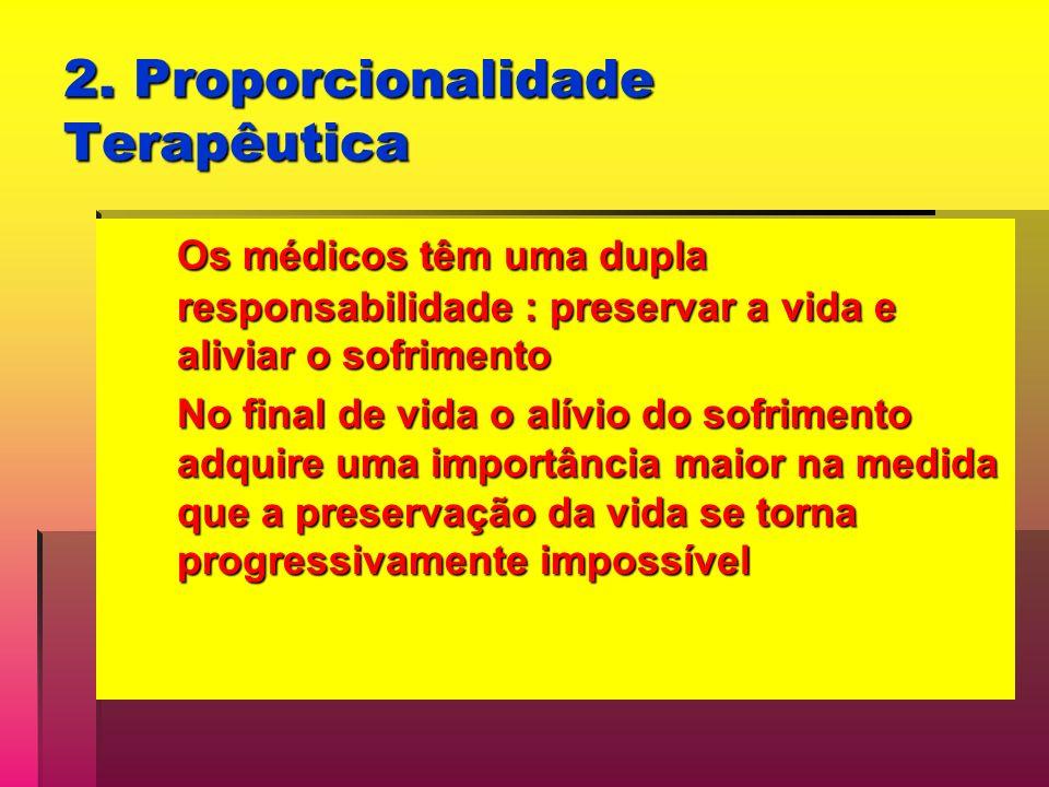 2. Proporcionalidade Terapêutica Os médicos têm uma dupla responsabilidade : preservar a vida e aliviar o sofrimento No final de vida o alívio do sofr
