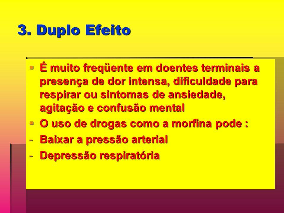3. Duplo Efeito É muito freqüente em doentes terminais a presença de dor intensa, dificuldade para respirar ou sintomas de ansiedade, agitação e confu