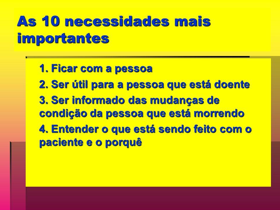 As 10 necessidades mais importantes 1. Ficar com a pessoa 2. Ser útil para a pessoa que está doente 3. Ser informado das mudanças de condição da pesso