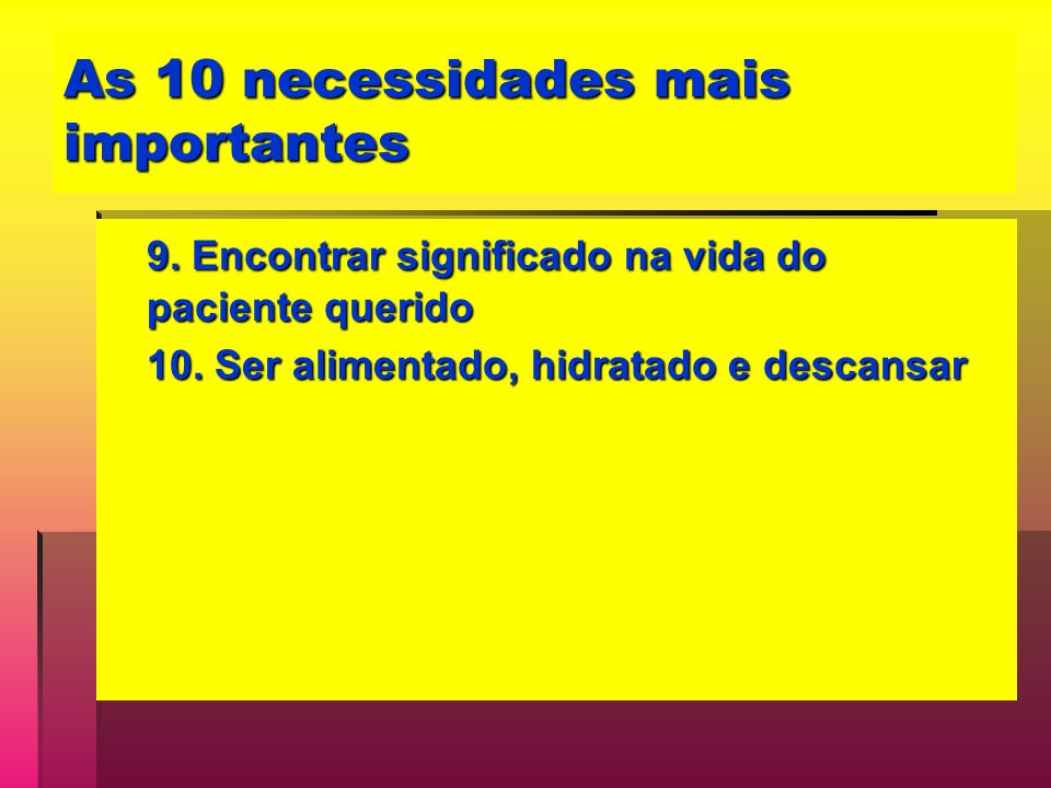 As 10 necessidades mais importantes 9. Encontrar significado na vida do paciente querido 10. Ser alimentado, hidratado e descansar