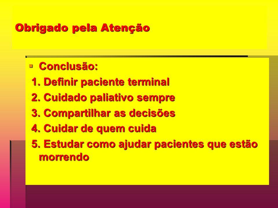 Obrigado pela Atenção Conclusão: Conclusão: 1. Definir paciente terminal 1. Definir paciente terminal 2. Cuidado paliativo sempre 2. Cuidado paliativo