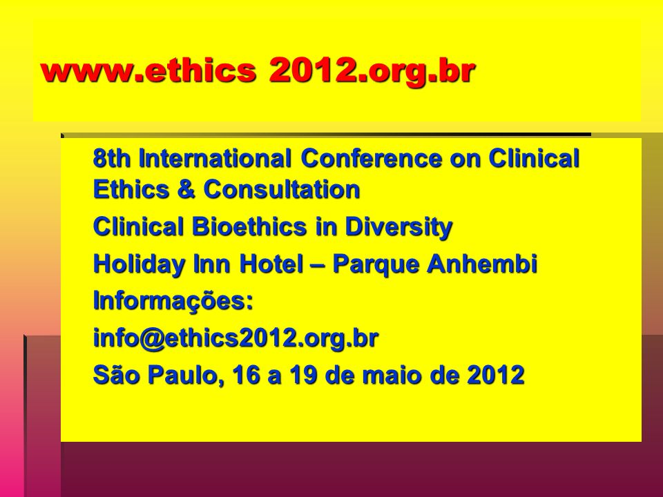 www.ethics 2012.org.br 8th International Conference on Clinical Ethics & Consultation Clinical Bioethics in Diversity Holiday Inn Hotel – Parque Anhem