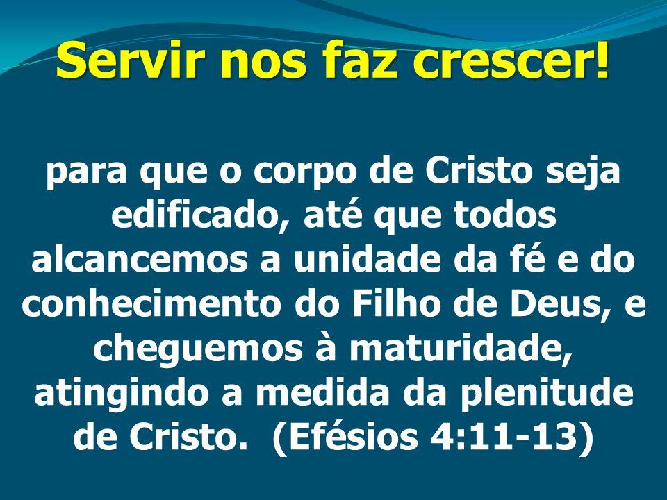 Servir nos faz crescer! para que o corpo de Cristo seja edificado, até que todos alcancemos a unidade da fé e do conhecimento do Filho de Deus, e cheg