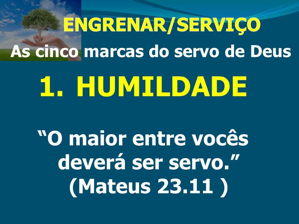 1.HUMILDADE O maior entre vocês deverá ser servo. (Mateus 23.11 )
