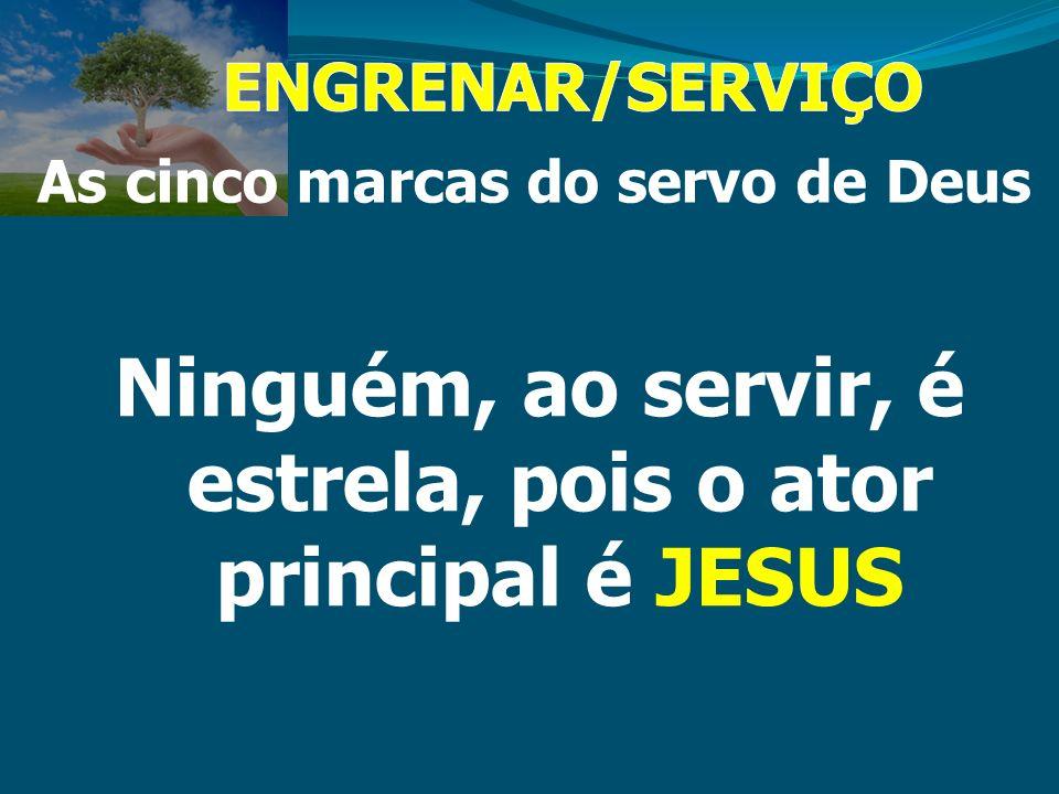 As cinco marcas do servo de Deus Ninguém, ao servir, é estrela, pois o ator principal é JESUS