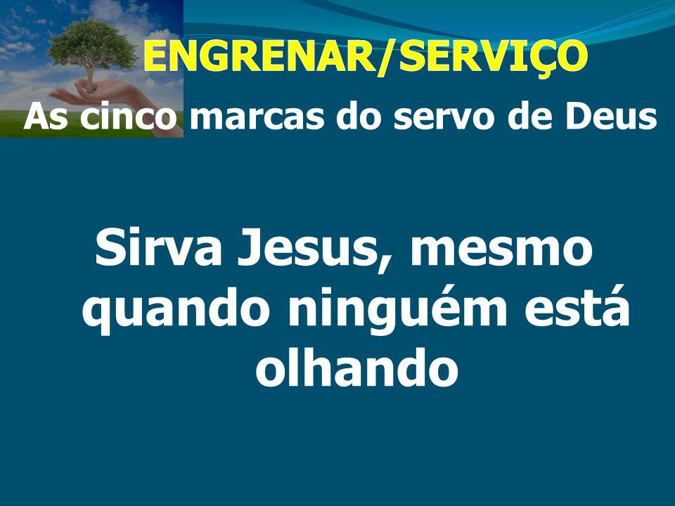 As cinco marcas do servo de Deus Sirva Jesus, mesmo quando ninguém está olhando
