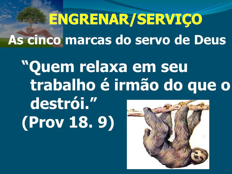 As cinco marcas do servo de Deus Quem relaxa em seu trabalho é irmão do que o destrói. (Prov 18. 9)