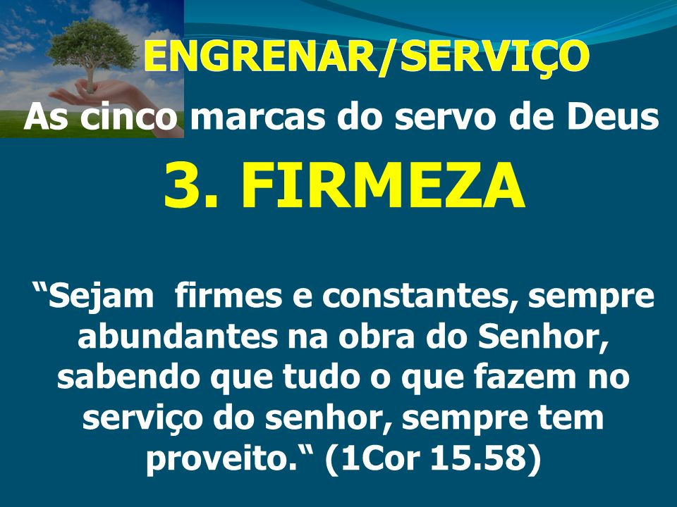 As cinco marcas do servo de Deus 3. FIRMEZA Sejam firmes e constantes, sempre abundantes na obra do Senhor, sabendo que tudo o que fazem no serviço do