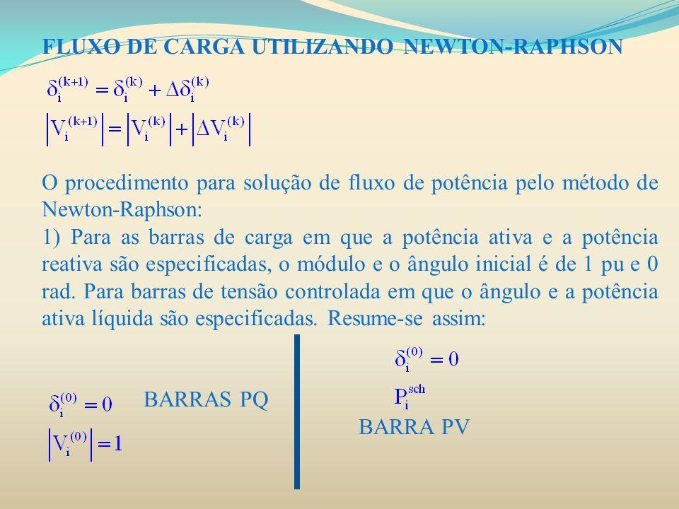 FLUXO DE CARGA UTILIZANDO NEWTON-RAPHSON O procedimento para solução de fluxo de potência pelo método de Newton-Raphson: 1) Para as barras de carga em