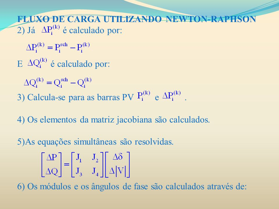 FLUXO DE CARGA UTILIZANDO NEWTON-RAPHSON 2) Já é calculado por: E é calculado por: 3) Calcula-se para as barras PV e. 4) Os elementos da matriz jacobi